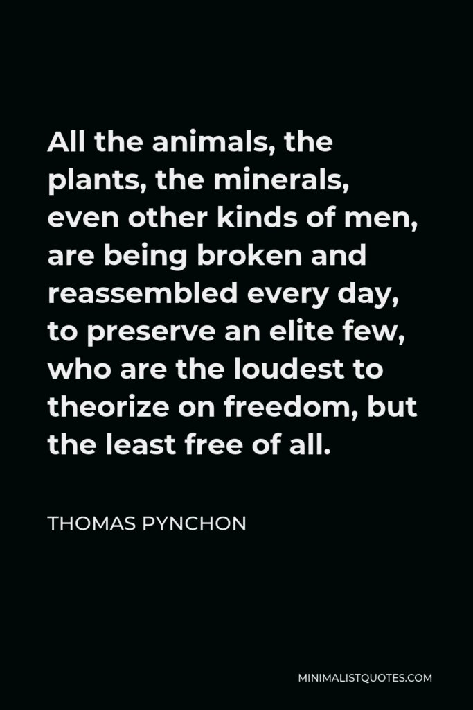 Thomas Pynchon Quote - All the animals, the plants, the minerals, even other kinds of men, are being broken and reassembled every day, to preserve an elite few, who are the loudest to theorize on freedom, but the least free of all.