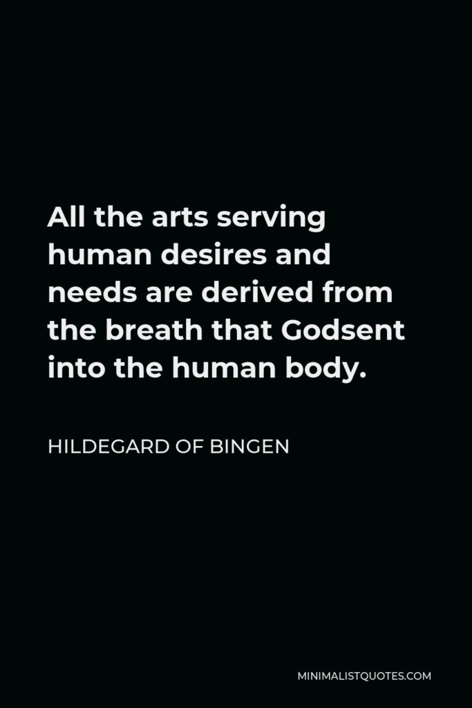 Hildegard of Bingen Quote - All the arts serving human desires and needs are derived from the breath that Godsent into the human body.