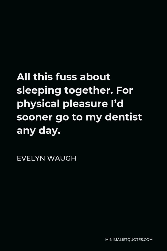 Evelyn Waugh Quote - All this fuss about sleeping together. For physical pleasure I'd sooner go to my dentist any day.