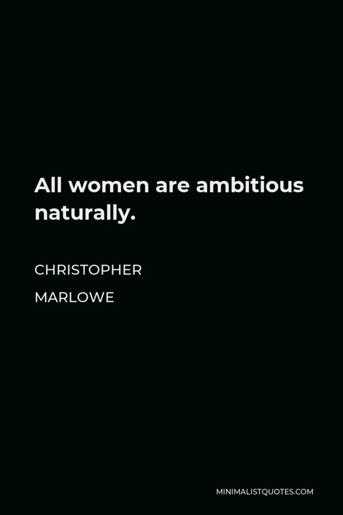 Christopher Marlowe Quote - All women are ambitious naturally.