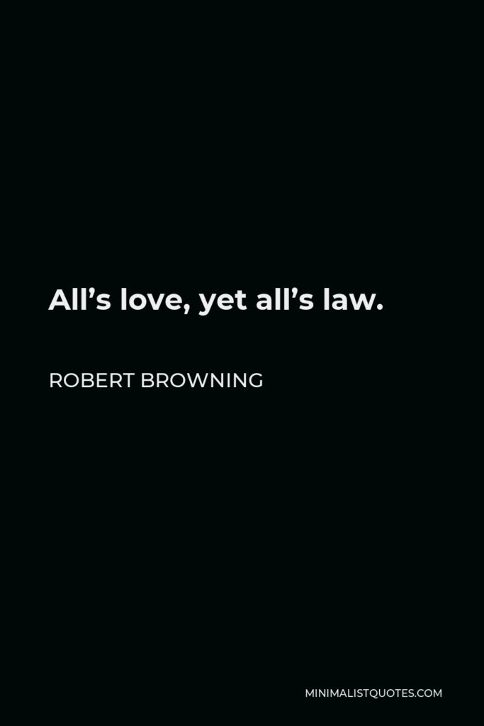 Robert Browning Quote - All's love, yet all's law.