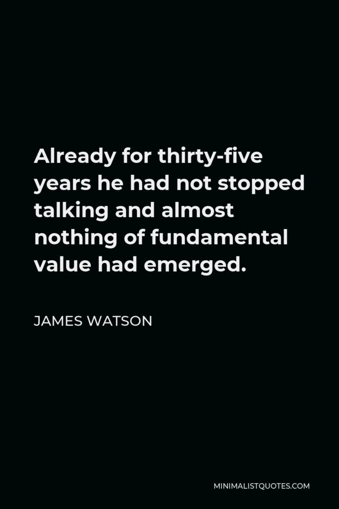 James Watson Quote - Already for thirty-five years he had not stopped talking and almost nothing of fundamental value had emerged.