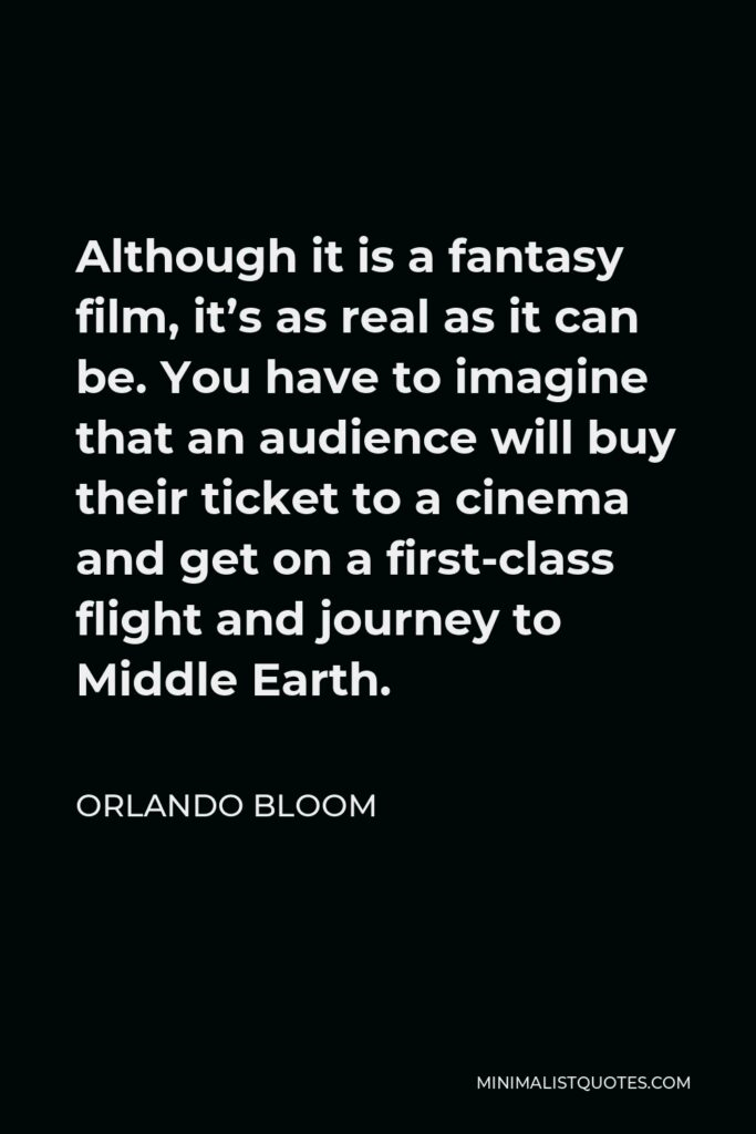 Orlando Bloom Quote - Although it is a fantasy film, it's as real as it can be. You have to imagine that an audience will buy their ticket to a cinema and get on a first-class flight and journey to Middle Earth.