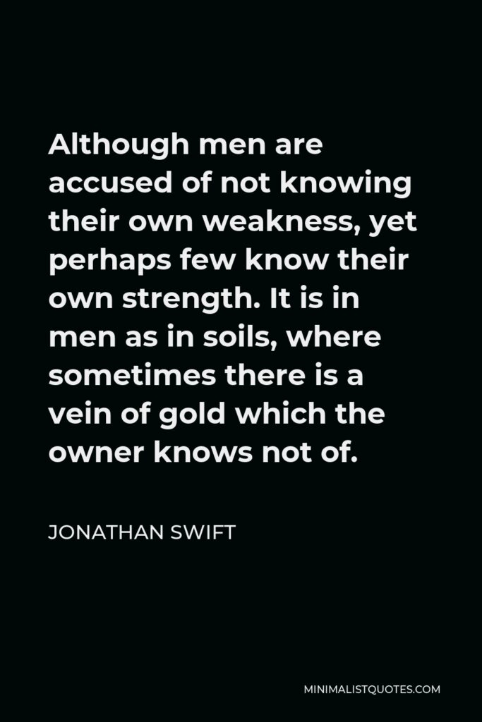 Jonathan Swift Quote - Although men are accused of not knowing their own weakness, yet perhaps few know their own strength. It is in men as in soils, where sometimes there is a vein of gold which the owner knows not of.