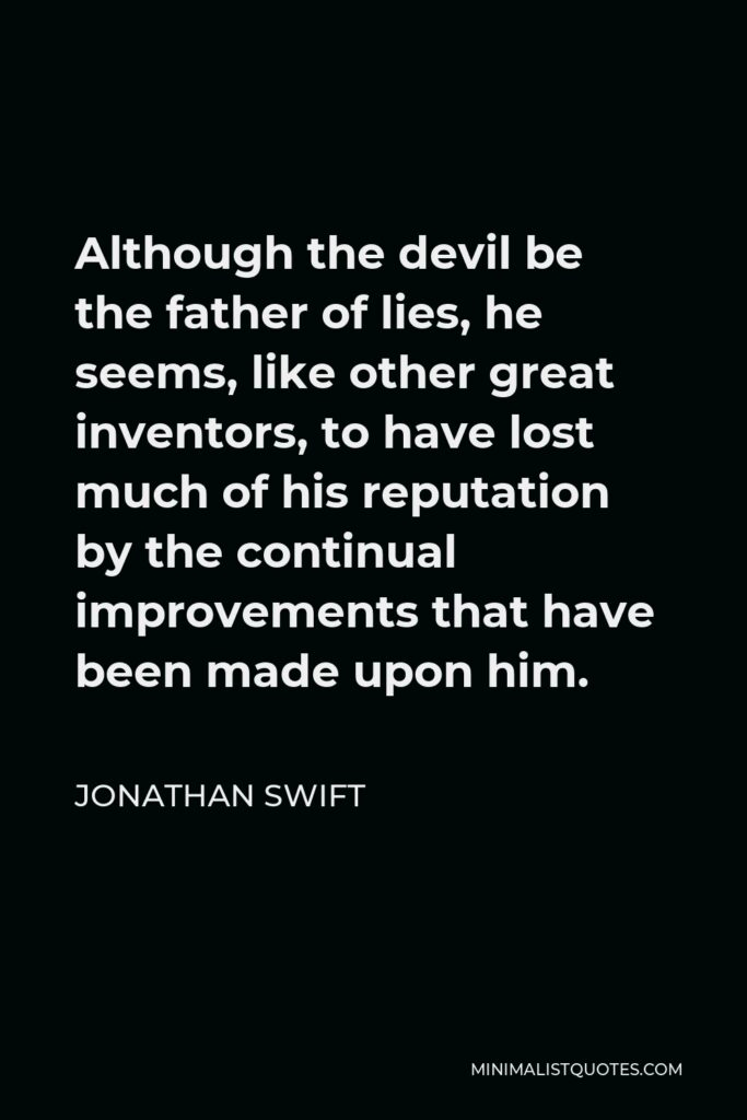 Jonathan Swift Quote - Although the devil be the father of lies, he seems, like other great inventors, to have lost much of his reputation by the continual improvements that have been made upon him.