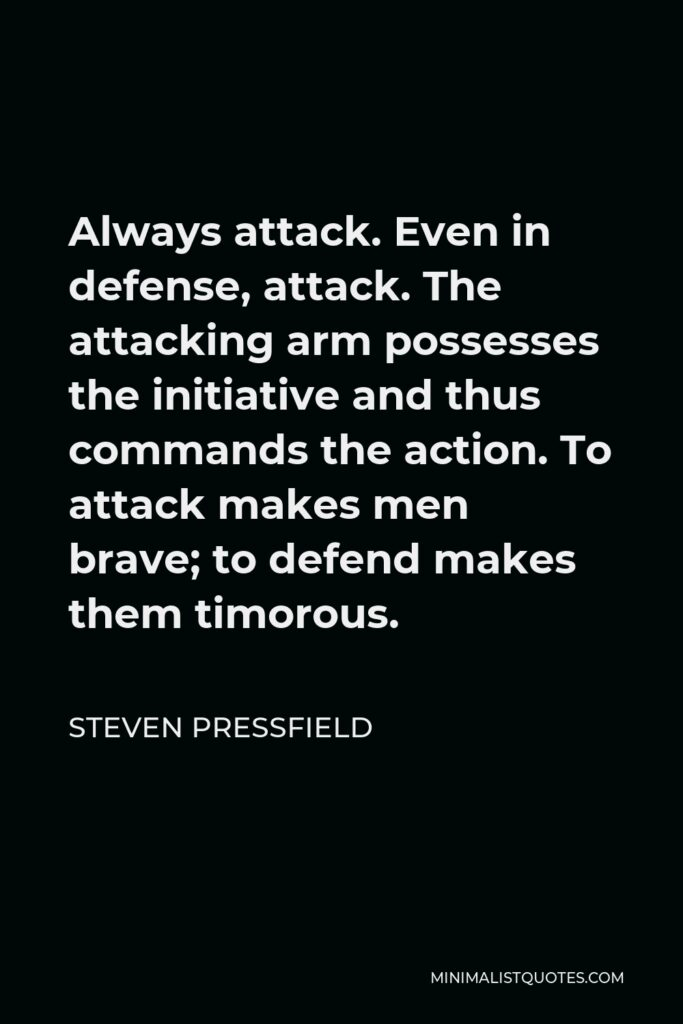 Steven Pressfield Quote - Always attack. Even in defense, attack. The attacking arm possesses the initiative and thus commands the action. To attack makes men brave; to defend makes them timorous.