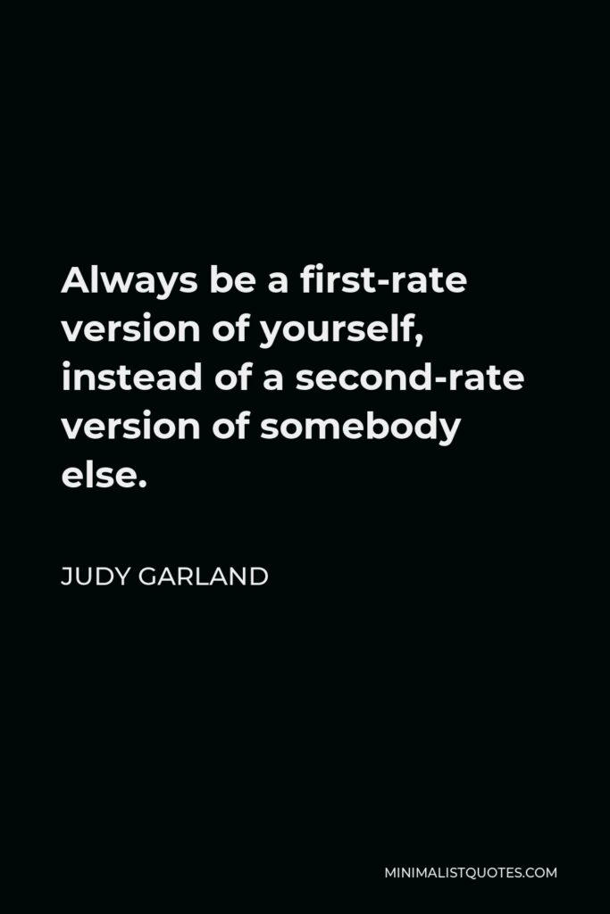 Judy Garland Quote - Always be a first-rate version of yourself, instead of a second-rate version of somebody else.