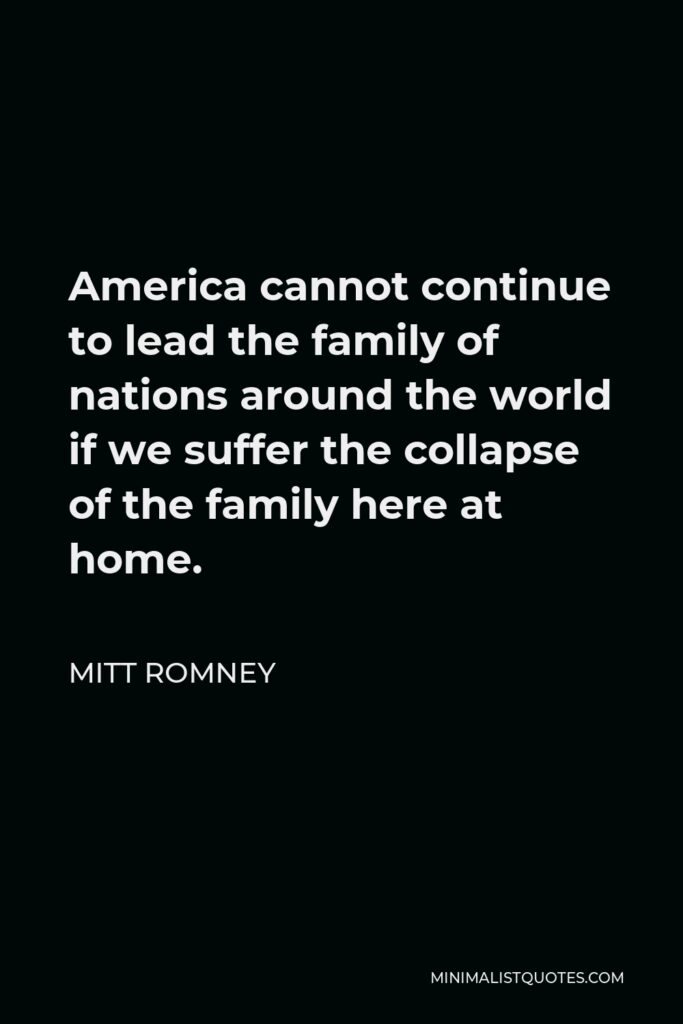 Mitt Romney Quote - America cannot continue to lead the family of nations around the world if we suffer the collapse of the family here at home.