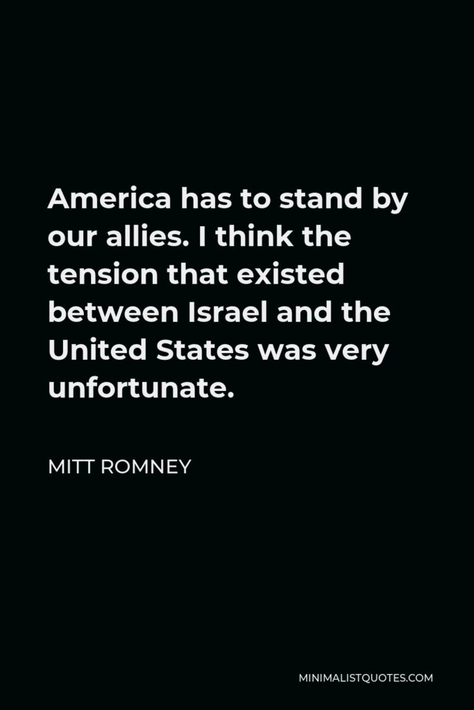 Mitt Romney Quote - America has to stand by our allies. I think the tension that existed between Israel and the United States was very unfortunate.