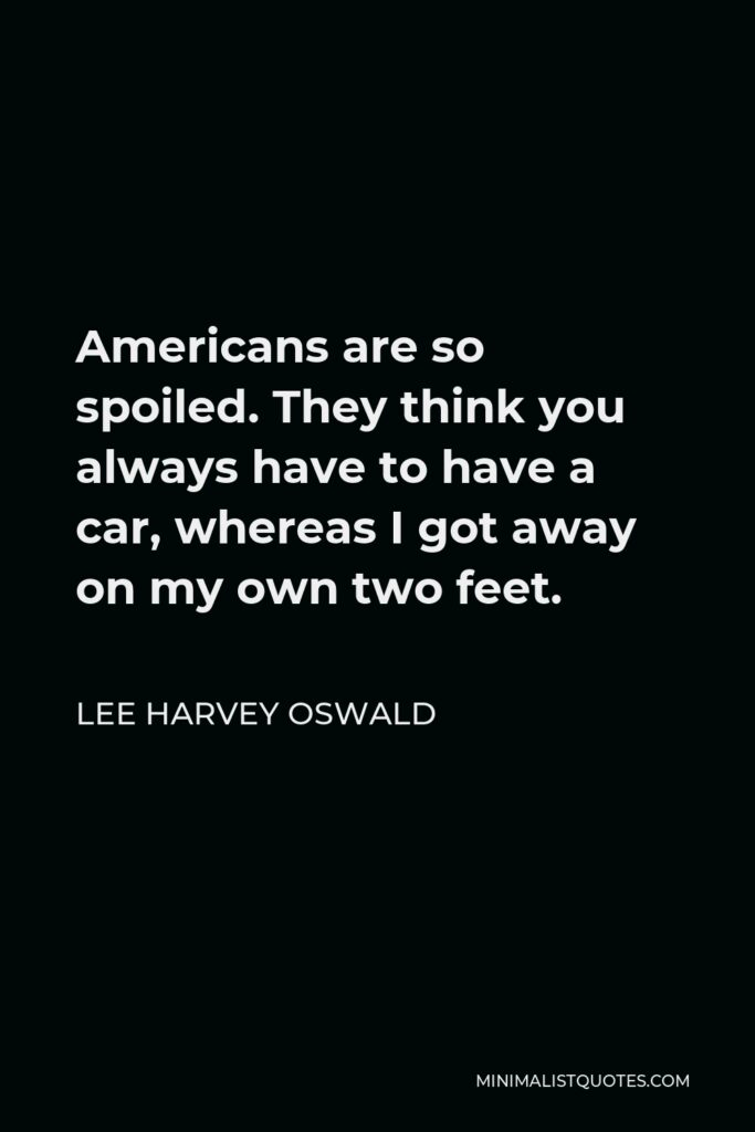 Lee Harvey Oswald Quote - Americans are so spoiled. They think you always have to have a car, whereas I got away on my own two feet.