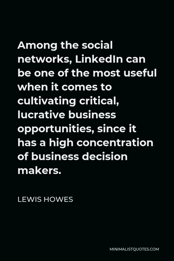 Lewis Howes Quote - Among the social networks, LinkedIn can be one of the most useful when it comes to cultivating critical, lucrative business opportunities, since it has a high concentration of business decision makers.