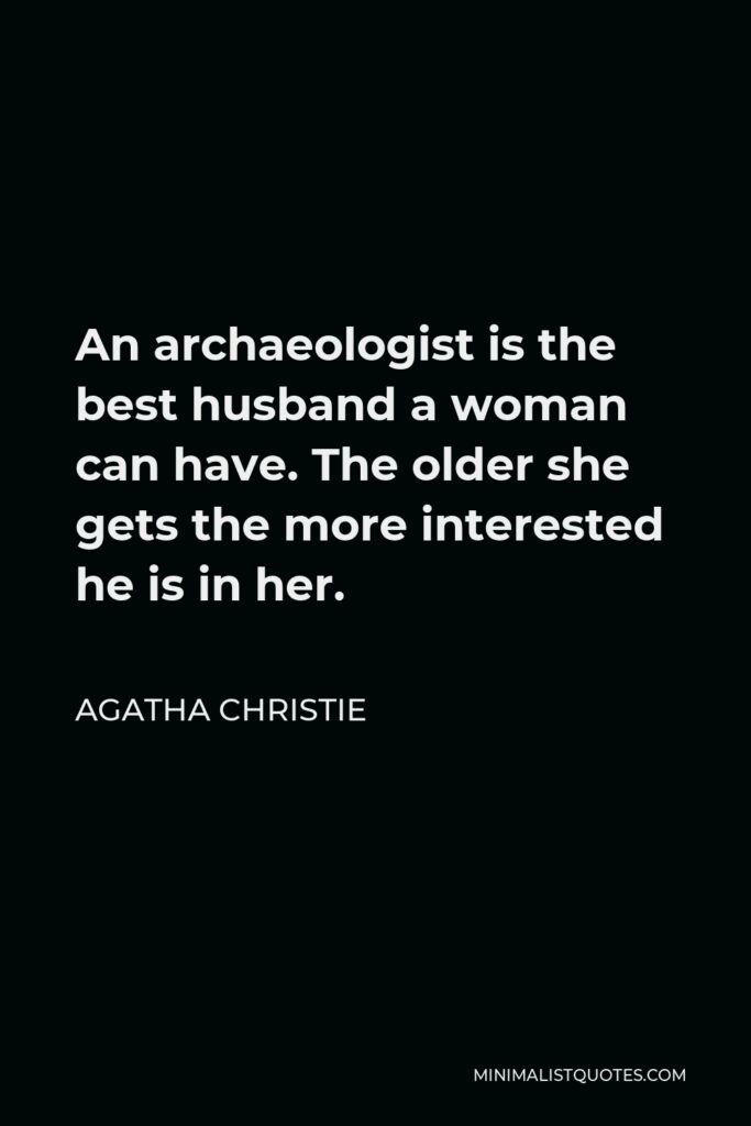 Agatha Christie Quote - An archaeologist is the best husband a woman can have. The older she gets the more interested he is in her.