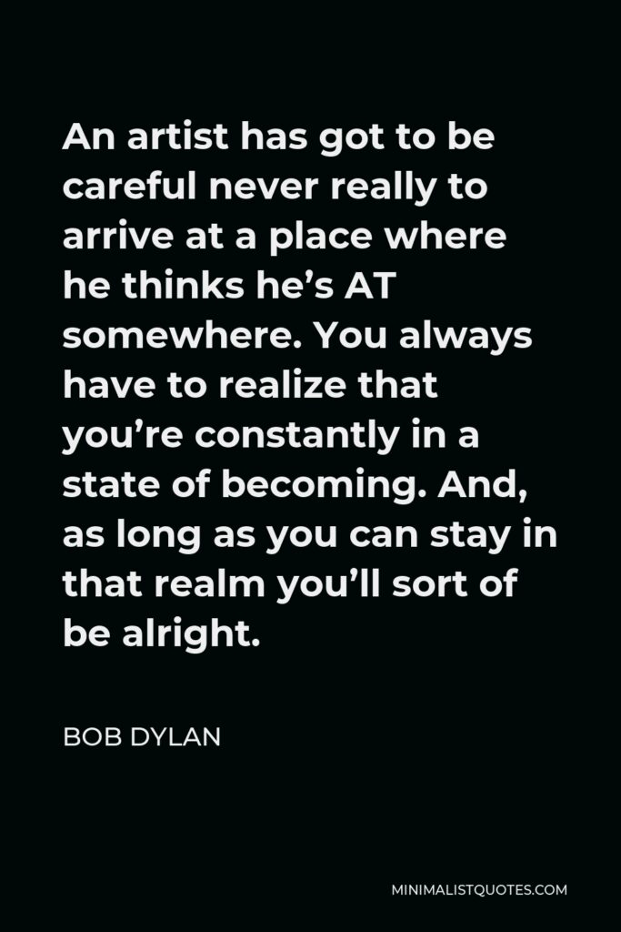 Bob Dylan Quote - An artist has got to be careful never really to arrive at a place where he thinks he's AT somewhere. You always have to realize that you're constantly in a state of becoming. And, as long as you can stay in that realm you'll sort of be alright.