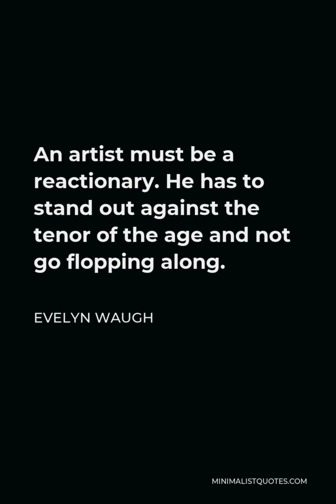 Evelyn Waugh Quote - An artist must be a reactionary. He has to stand out against the tenor of the age and not go flopping along.