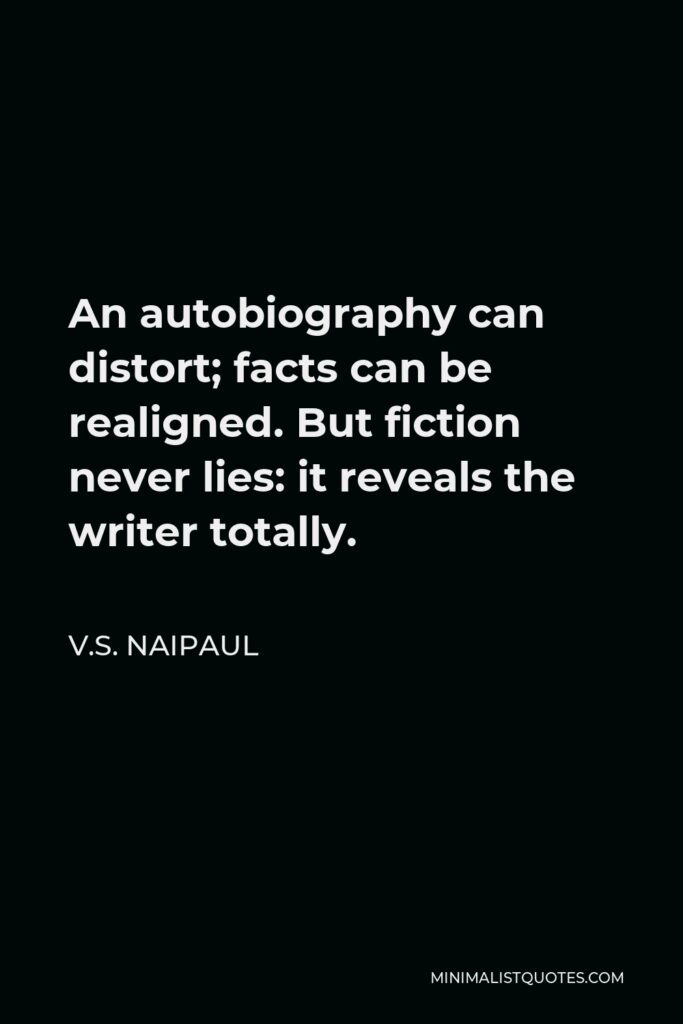 V.S. Naipaul Quote - An autobiography can distort; facts can be realigned. But fiction never lies: it reveals the writer totally.