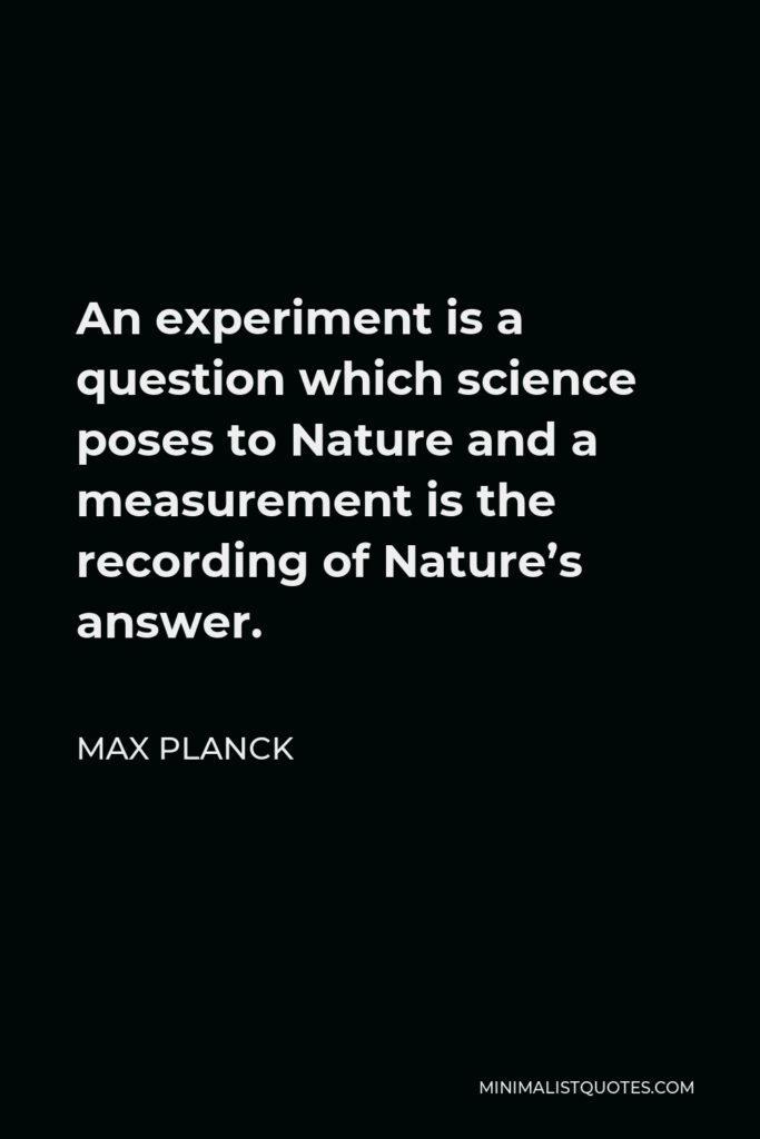 Max Planck Quote - An experiment is a question which science poses to Nature and a measurement is the recording of Nature's answer.