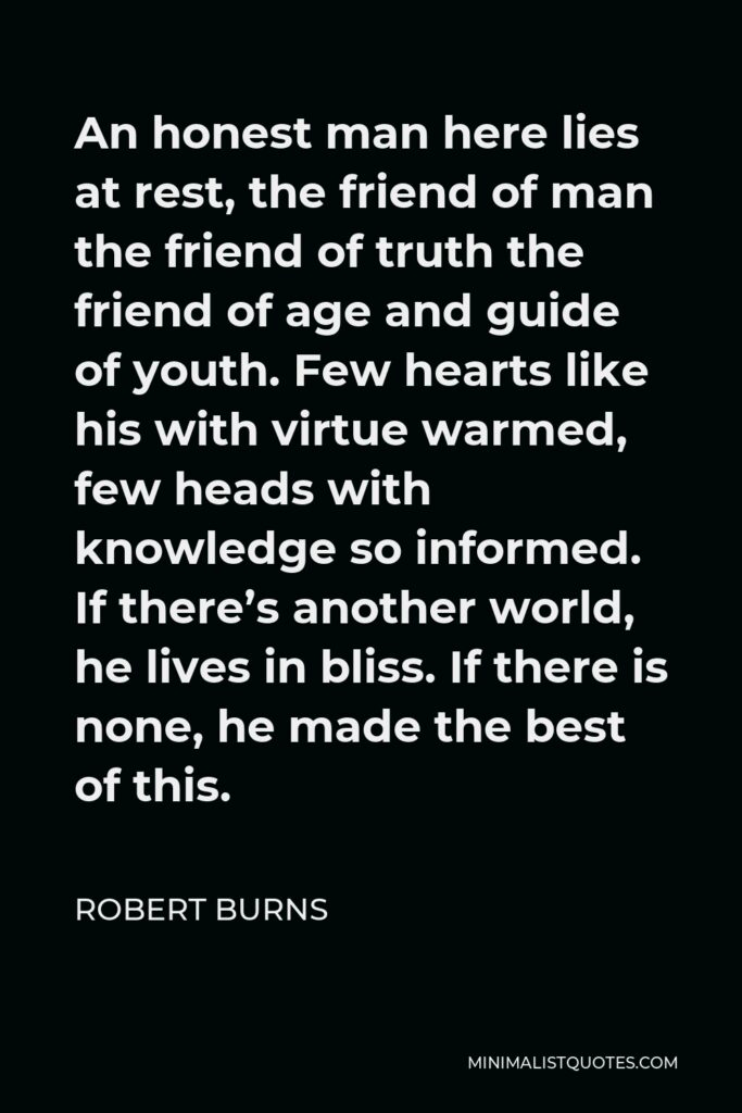 Robert Burns Quote - An honest man here lies at rest, the friend of man the friend of truth the friend of age and guide of youth. Few hearts like his with virtue warmed, few heads with knowledge so informed. If there's another world, he lives in bliss. If there is none, he made the best of this.
