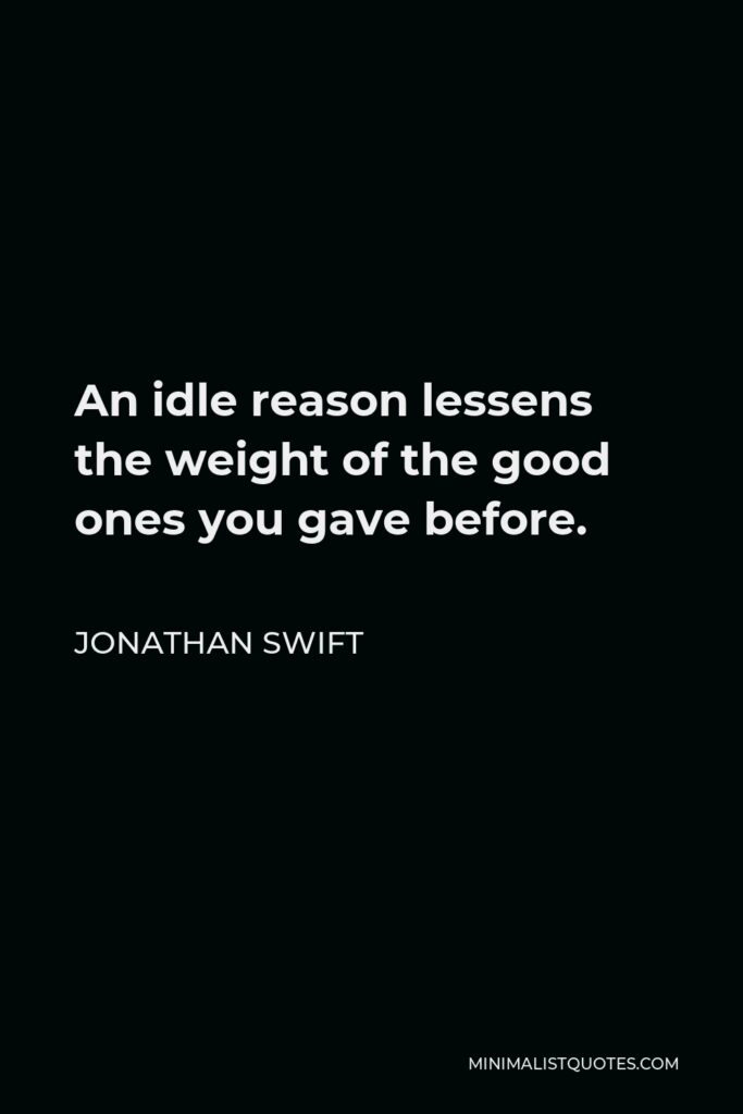 Jonathan Swift Quote - An idle reason lessens the weight of the good ones you gave before.