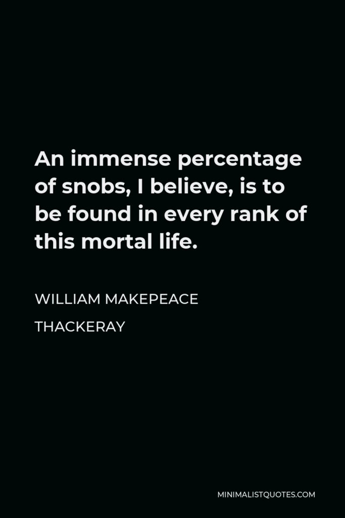 William Makepeace Thackeray Quote - An immense percentage of snobs, I believe, is to be found in every rank of this mortal life.