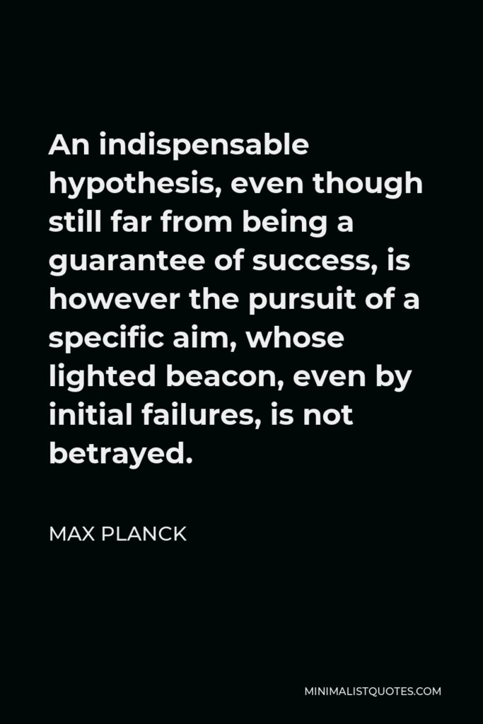 Max Planck Quote - An indispensable hypothesis, even though still far from being a guarantee of success, is however the pursuit of a specific aim, whose lighted beacon, even by initial failures, is not betrayed.
