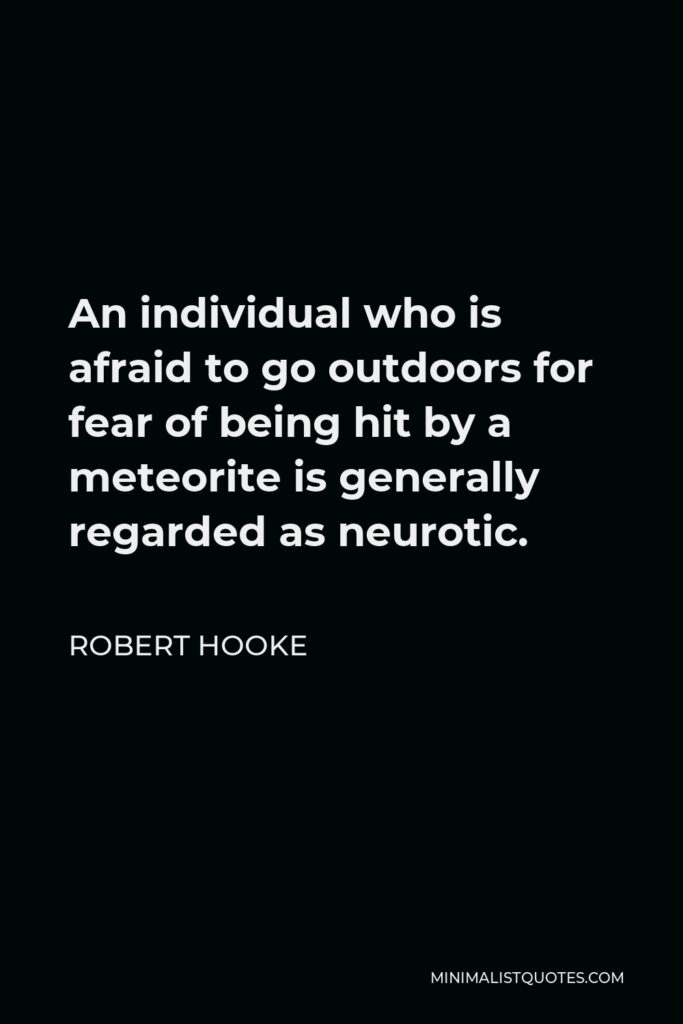 Robert Hooke Quote - An individual who is afraid to go outdoors for fear of being hit by a meteorite is generally regarded as neurotic.