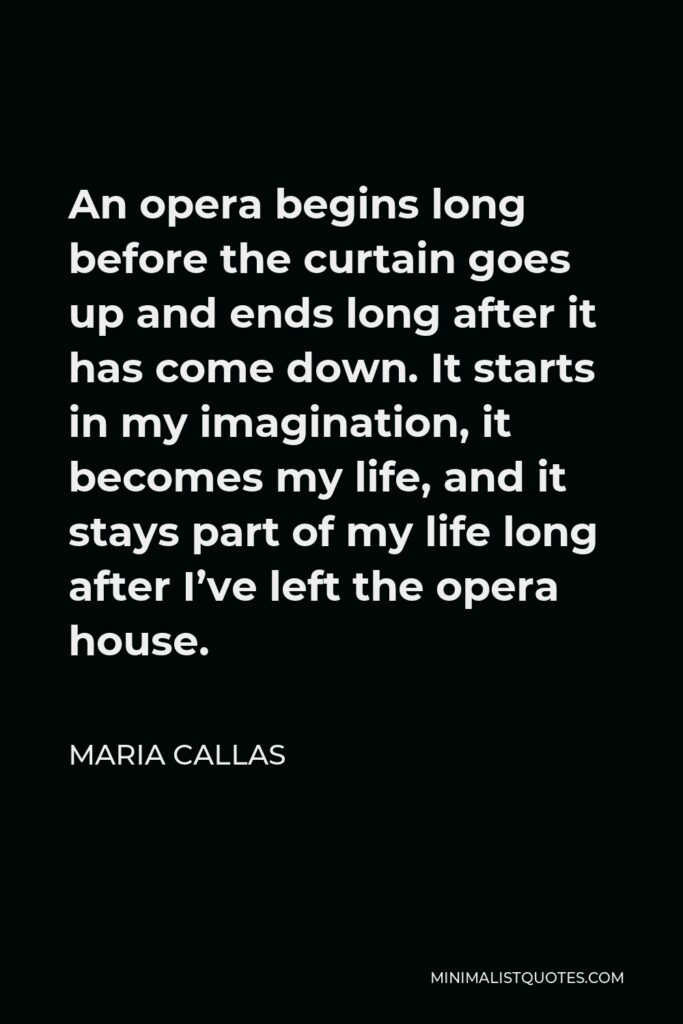 Maria Callas Quote - An opera begins long before the curtain goes up and ends long after it has come down. It starts in my imagination, it becomes my life, and it stays part of my life long after I've left the opera house.