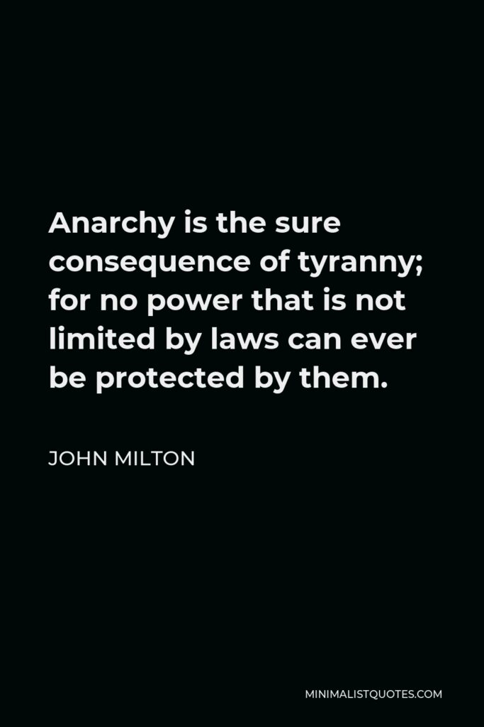 John Milton Quote - Anarchy is the sure consequence of tyranny; for no power that is not limited by laws can ever be protected by them.