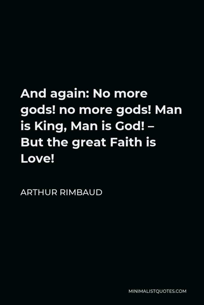 Arthur Rimbaud Quote - And again: No more gods! no more gods! Man is King, Man is God! – But the great Faith is Love!