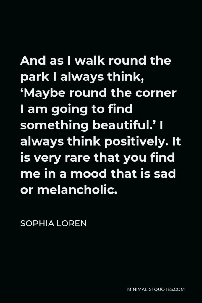 Sophia Loren Quote - And as I walk round the park I always think, 'Maybe round the corner I am going to find something beautiful.' I always think positively. It is very rare that you find me in a mood that is sad or melancholic.
