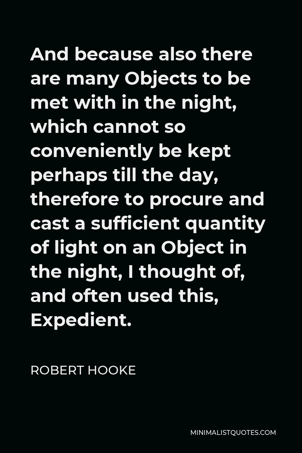 Robert Hooke Quote - And because also there are many Objects to be met with in the night, which cannot so conveniently be kept perhaps till the day, therefore to procure and cast a sufficient quantity of light on an Object in the night, I thought of, and often used this, Expedient.