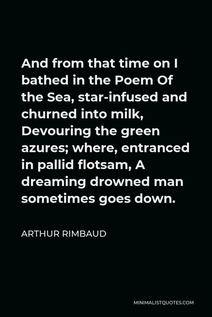 Arthur Rimbaud Quote - And from that time on I bathed in the Poem Of the Sea, star-infused and churned into milk, Devouring the green azures; where, entranced in pallid flotsam, A dreaming drowned man sometimes goes down.