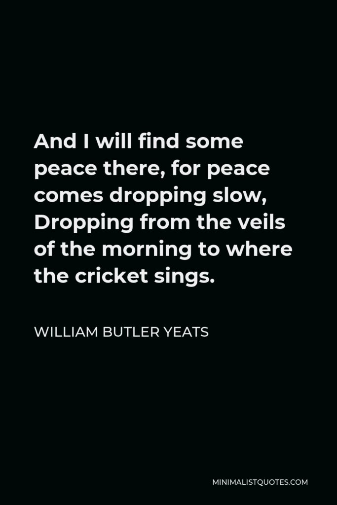 William Butler Yeats Quote - And I will find some peace there, for peace comes dropping slow, Dropping from the veils of the morning to where the cricket sings.