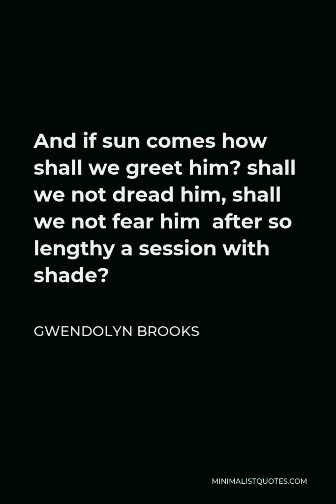Gwendolyn Brooks Quote - And if sun comes how shall we greet him? shall we not dread him, shall we not fear him after so lengthy a session with shade?