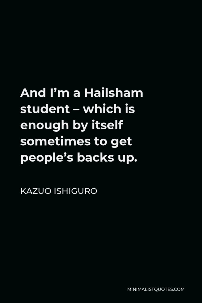 Kazuo Ishiguro Quote - And I'm a Hailsham student – which is enough by itself sometimes to get people's backs up.