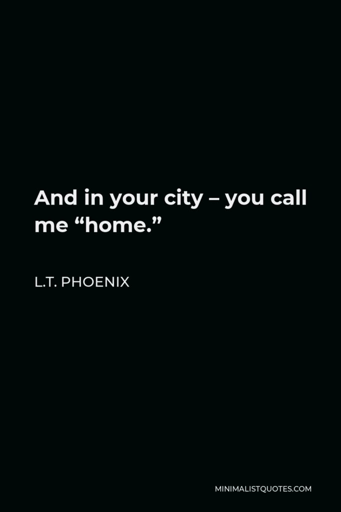 """L.T. Phoenix Quote - And in your city – you call me """"home."""""""