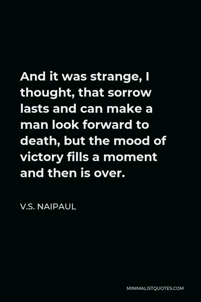 V.S. Naipaul Quote - And it was strange, I thought, that sorrow lasts and can make a man look forward to death, but the mood of victory fills a moment and then is over.