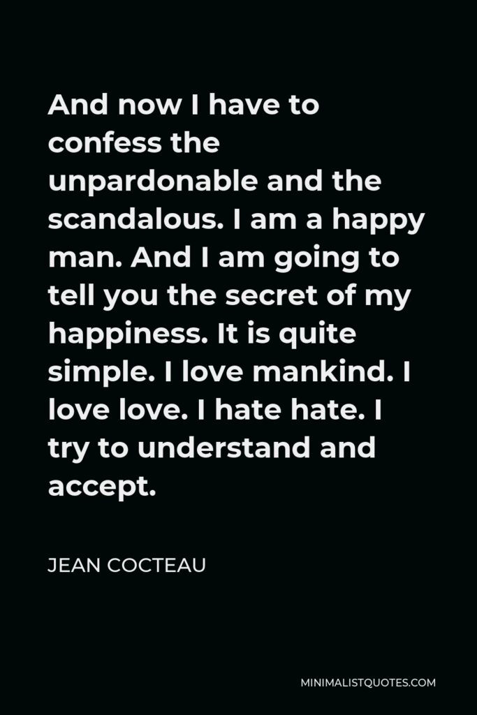 Jean Cocteau Quote - And now I have to confess the unpardonable and the scandalous. I am a happy man. And I am going to tell you the secret of my happiness. It is quite simple. I love mankind. I love love. I hate hate. I try to understand and accept.