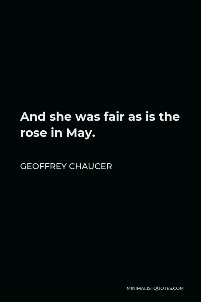 Geoffrey Chaucer Quote - And she was fair as is the rose in May.