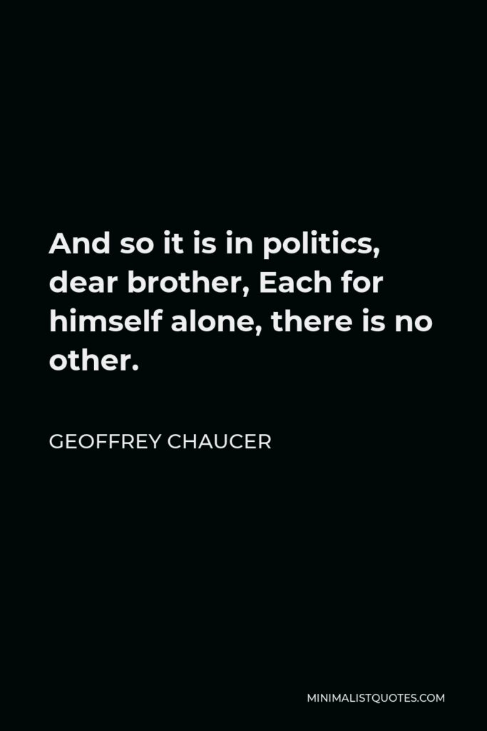 Geoffrey Chaucer Quote - And so it is in politics, dear brother, Each for himself alone, there is no other.