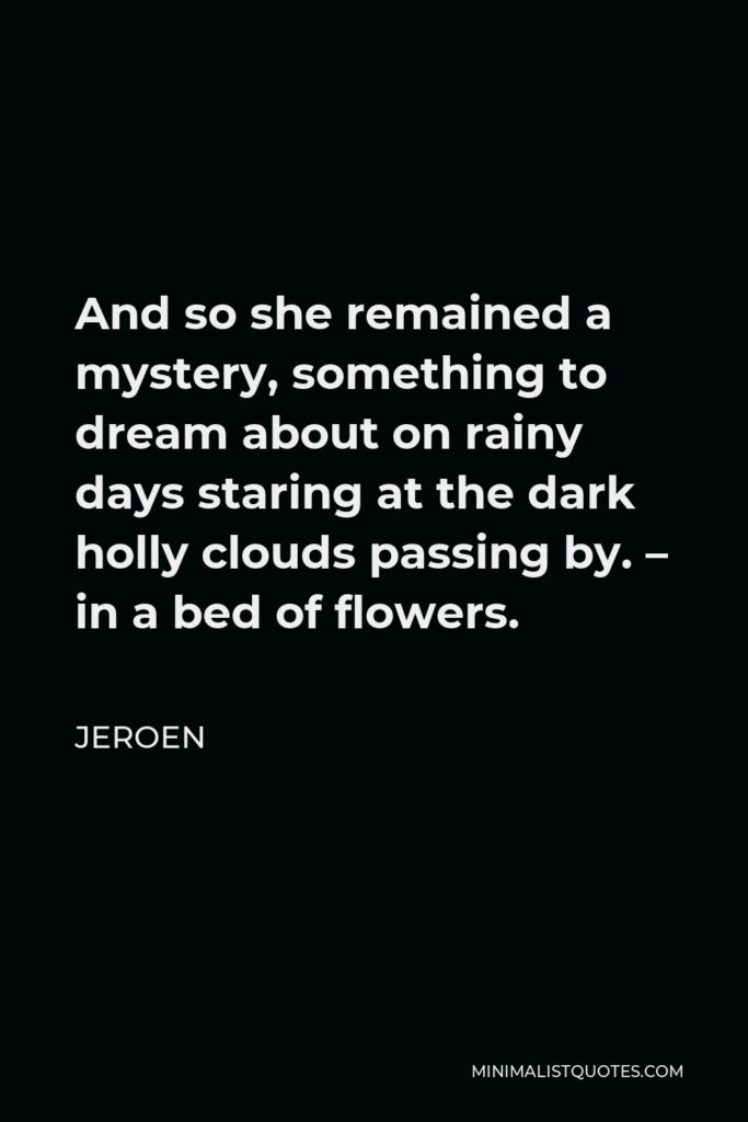 Jeroen Quote - And so she remained a mystery, something to dream about on rainy days staring at the dark holly clouds passing by. – in a bed of flowers.
