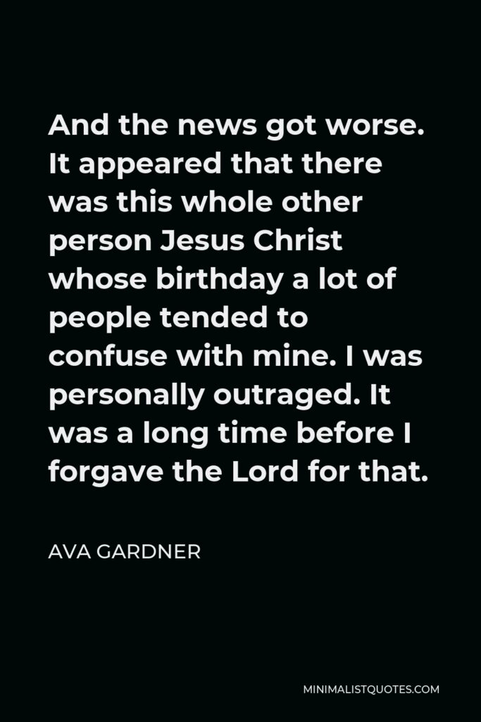Ava Gardner Quote - And the news got worse. It appeared that there was this whole other person Jesus Christ whose birthday a lot of people tended to confuse with mine. I was personally outraged. It was a long time before I forgave the Lord for that.