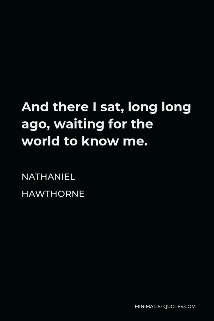 Nathaniel Hawthorne Quote - And there I sat, long long ago, waiting for the world to know me.