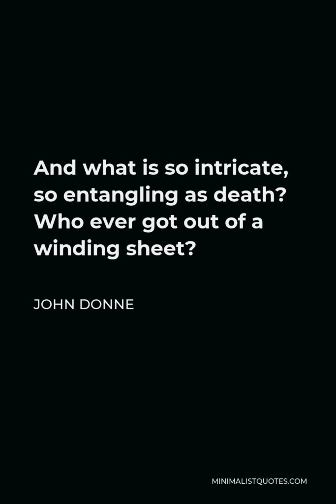 John Donne Quote - And what is so intricate, so entangling as death? Who ever got out of a winding sheet?