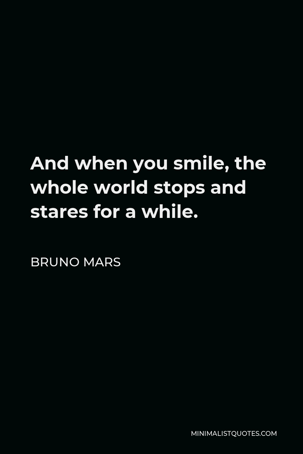 Bruno Mars Quote - And when you smile, the whole world stops and stares for a while.