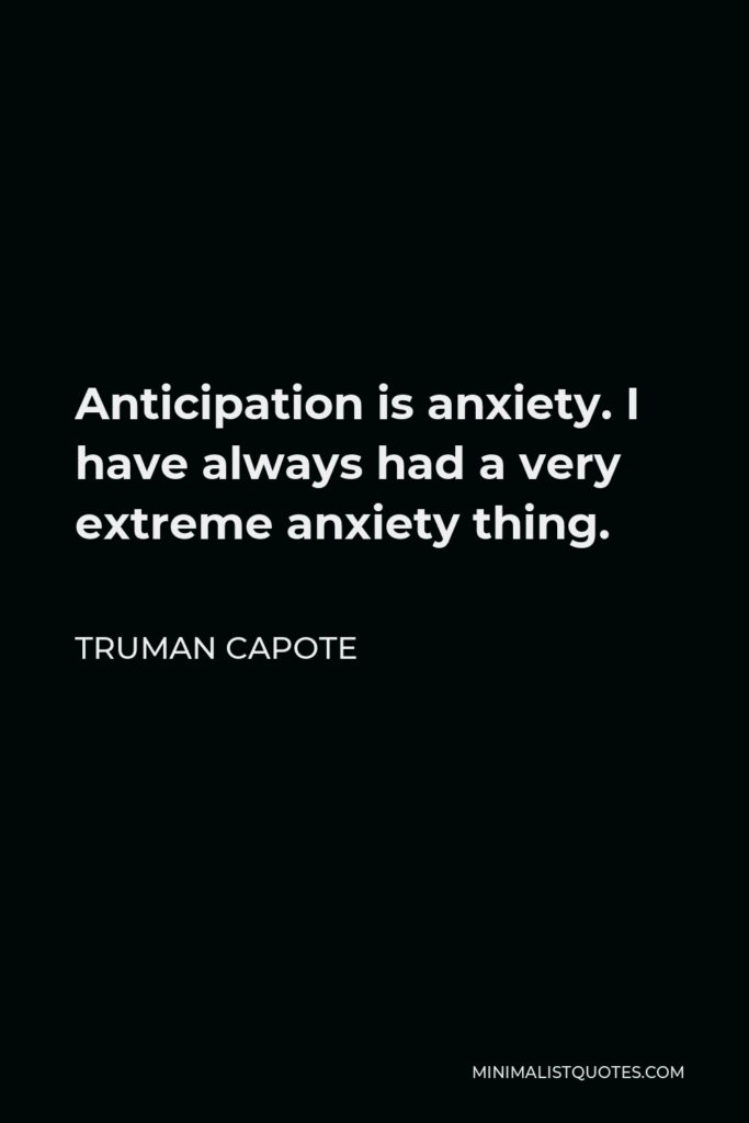 Truman Capote Quote - Anticipation is anxiety. I have always had a very extreme anxiety thing.