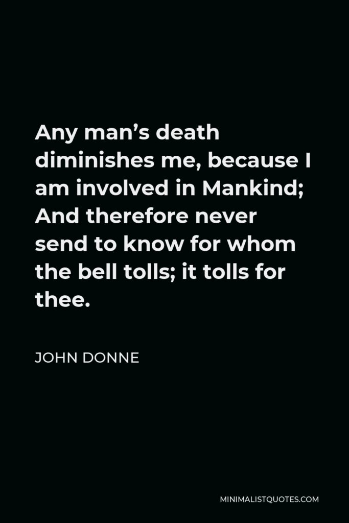 John Donne Quote - Any man's death diminishes me, because I am involved in Mankind; And therefore never send to know for whom the bell tolls; it tolls for thee.