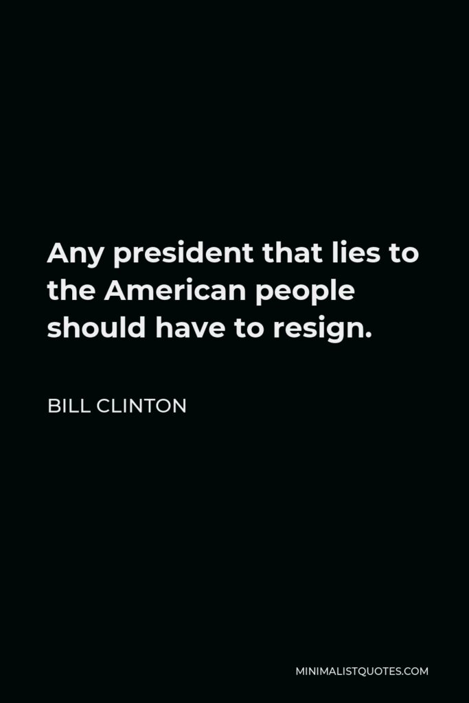 Bill Clinton Quote - Any president that lies to the American people should have to resign.