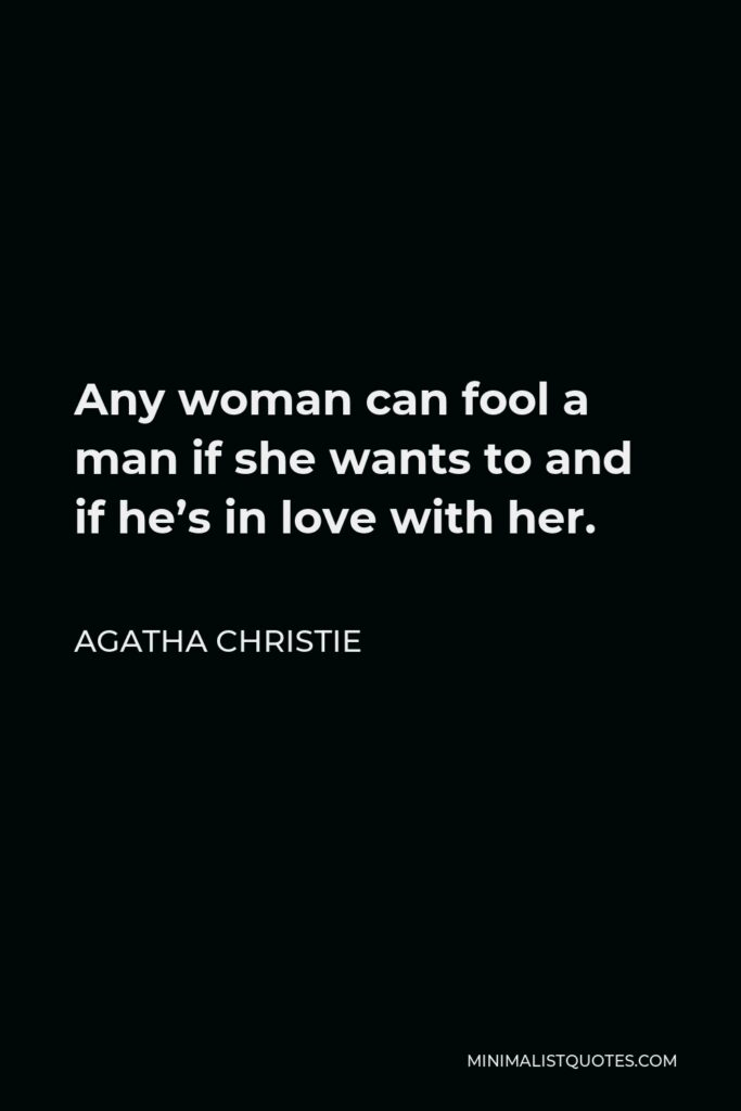 Agatha Christie Quote - Any woman can fool a man if she wants to and if he's in love with her.