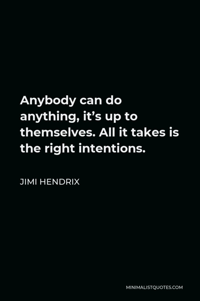 Jimi Hendrix Quote - Anybody can do anything, it's up to themselves. All it takes is the right intentions.