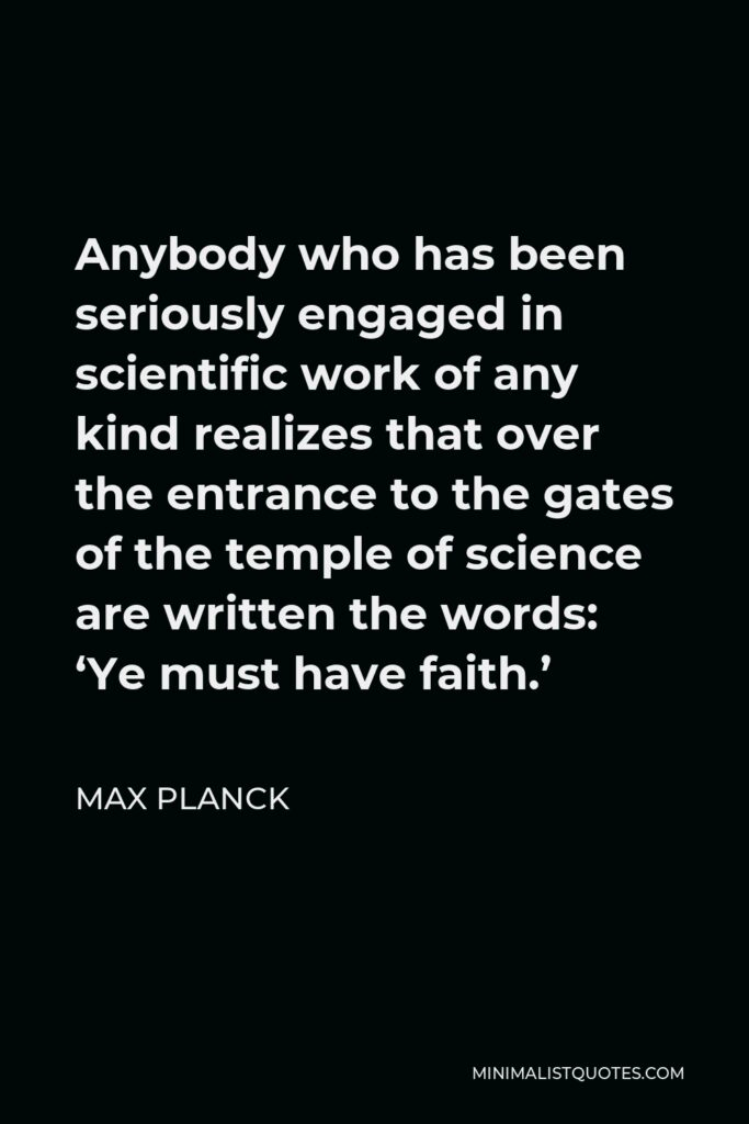 Max Planck Quote - Anybody who has been seriously engaged in scientific work of any kind realizes that over the entrance to the gates of the temple of science are written the words: 'Ye must have faith.'